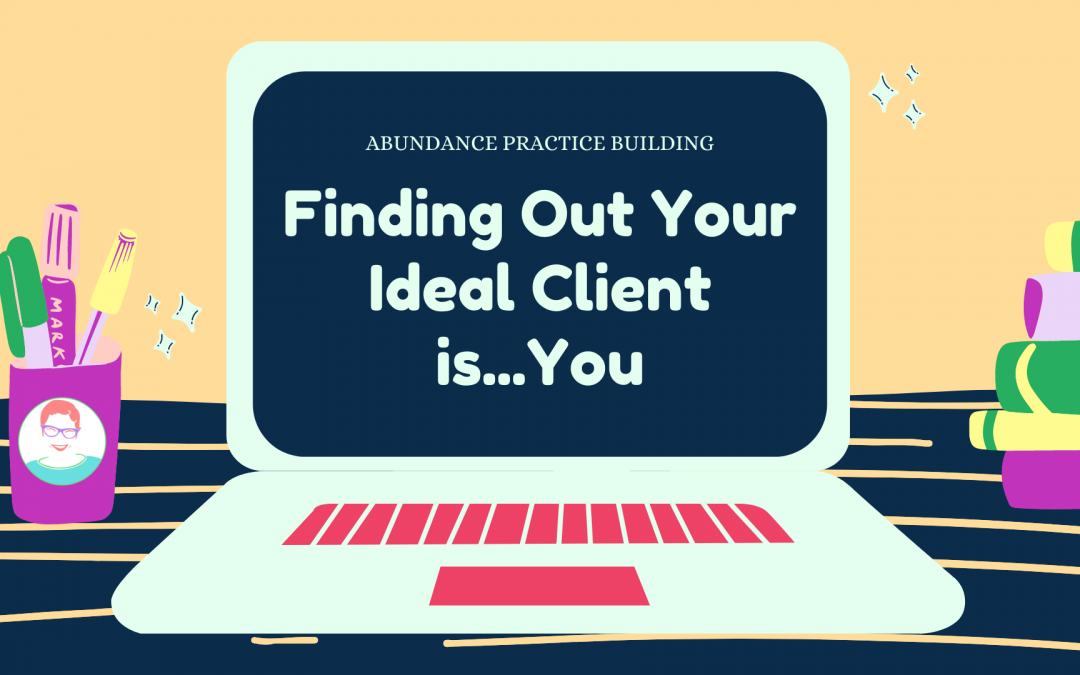 Finding Out Your Ideal Client is…You!