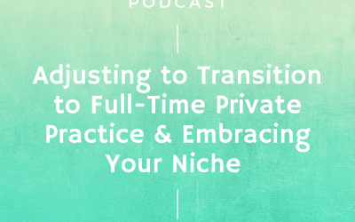 Episode #241: Adjusting to Transition to Full-Time Private Practice & Embracing Your Niche